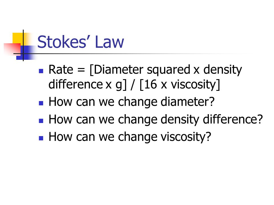 Stokes' Law Rate = [Diameter squared x density difference x g] / [16 x viscosity] How can we change diameter